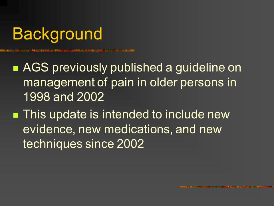 Background AGS previously published a guideline on management of pain in older persons in 1998 and 2002.