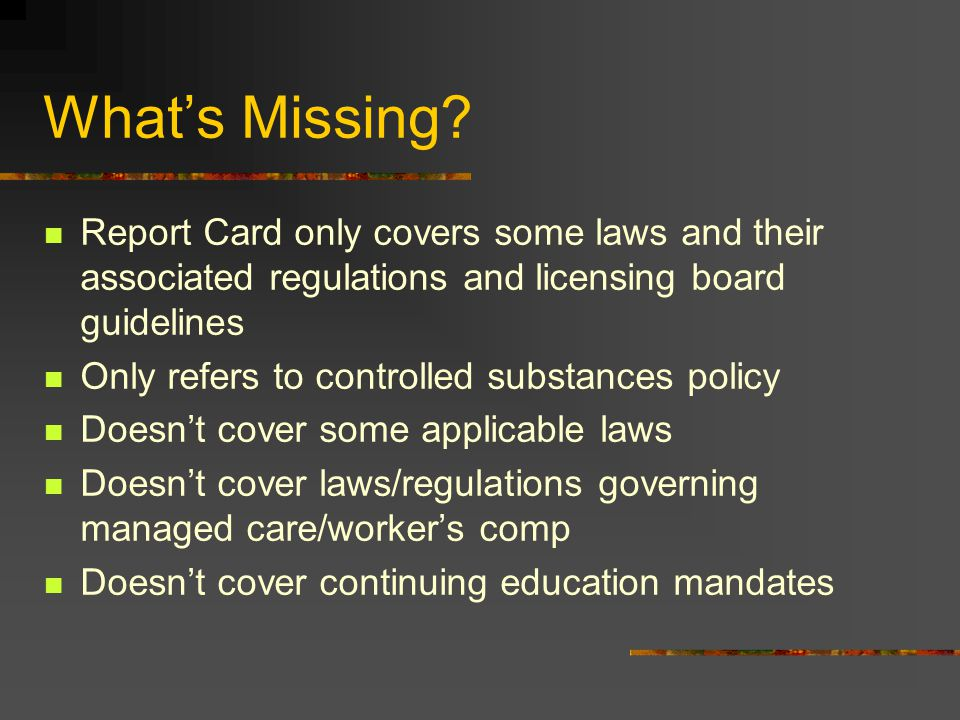What's Missing Report Card only covers some laws and their associated regulations and licensing board guidelines.