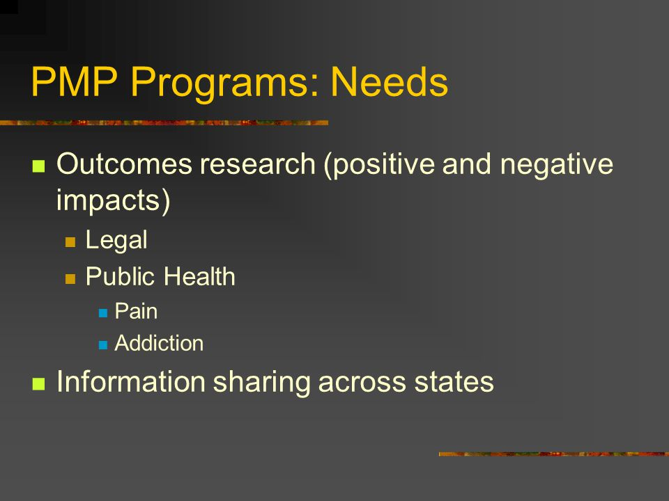 PMP Programs: Needs Outcomes research (positive and negative impacts)