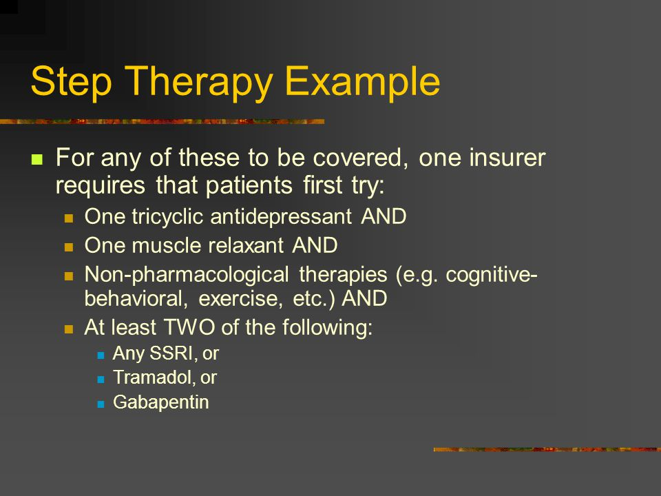 Step Therapy Example For any of these to be covered, one insurer requires that patients first try: One tricyclic antidepressant AND.