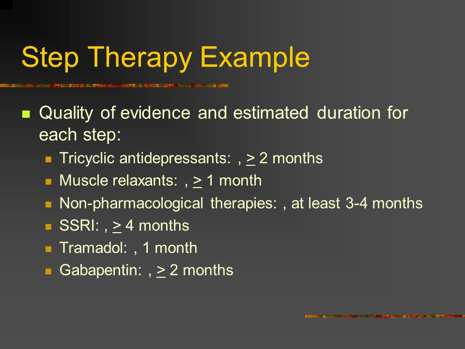 Step Therapy Example Quality of evidence and estimated duration for each step: Tricyclic antidepressants: , > 2 months.