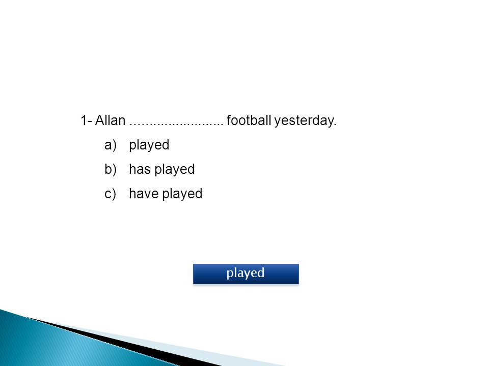 1- Allan ......................... football yesterday. played