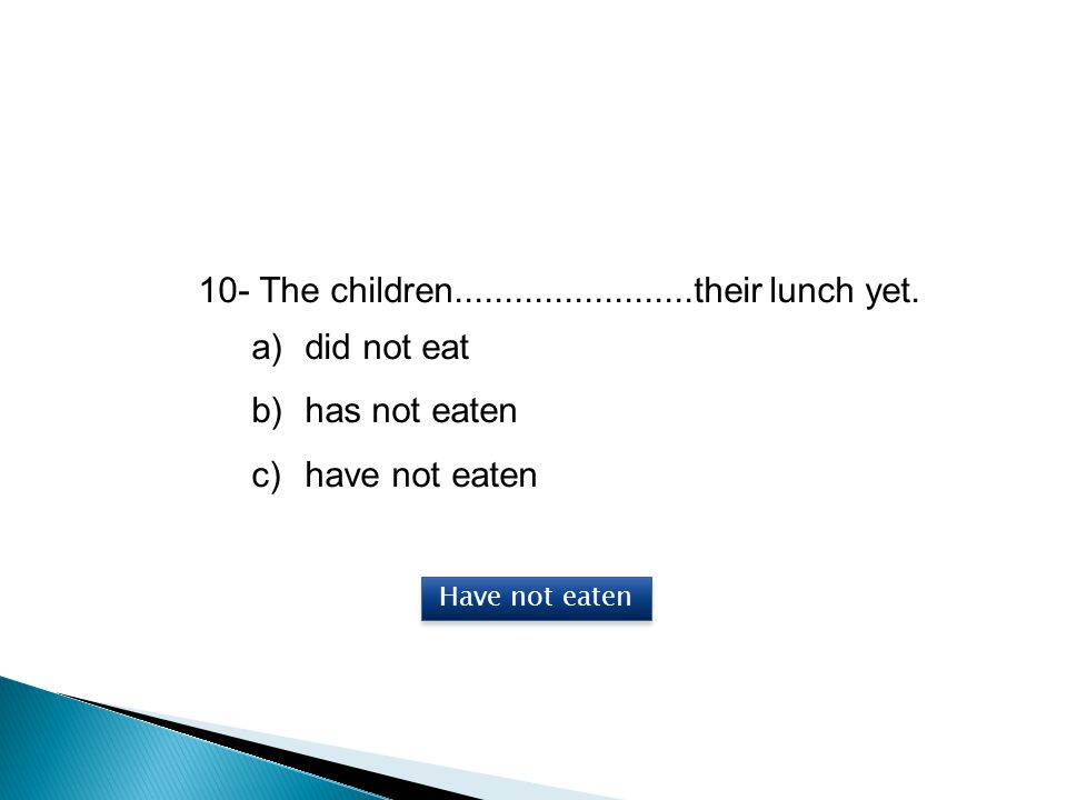 10- The children........................their lunch yet. did not eat
