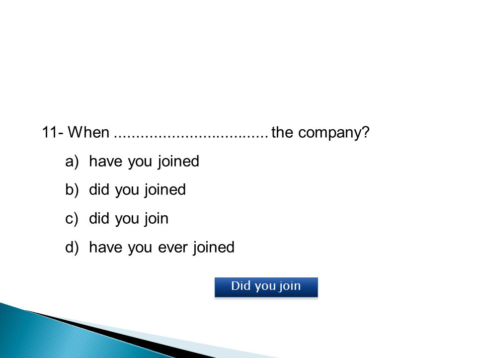 11- When ................................... the company have you joined. did you joined. did you join.