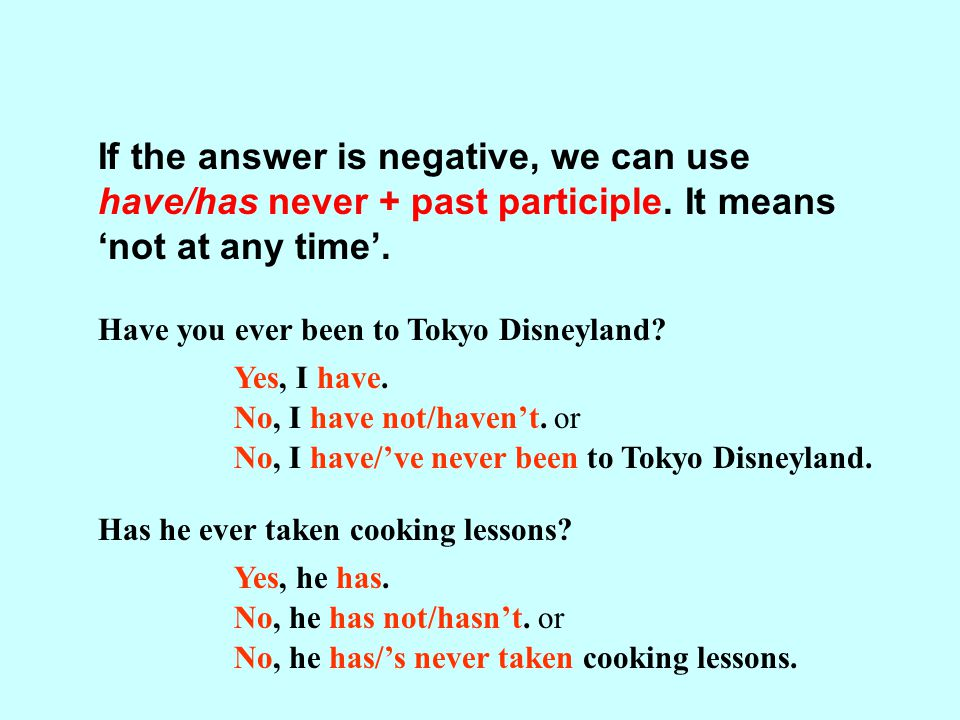 If the answer is negative, we can use have/has never + past participle