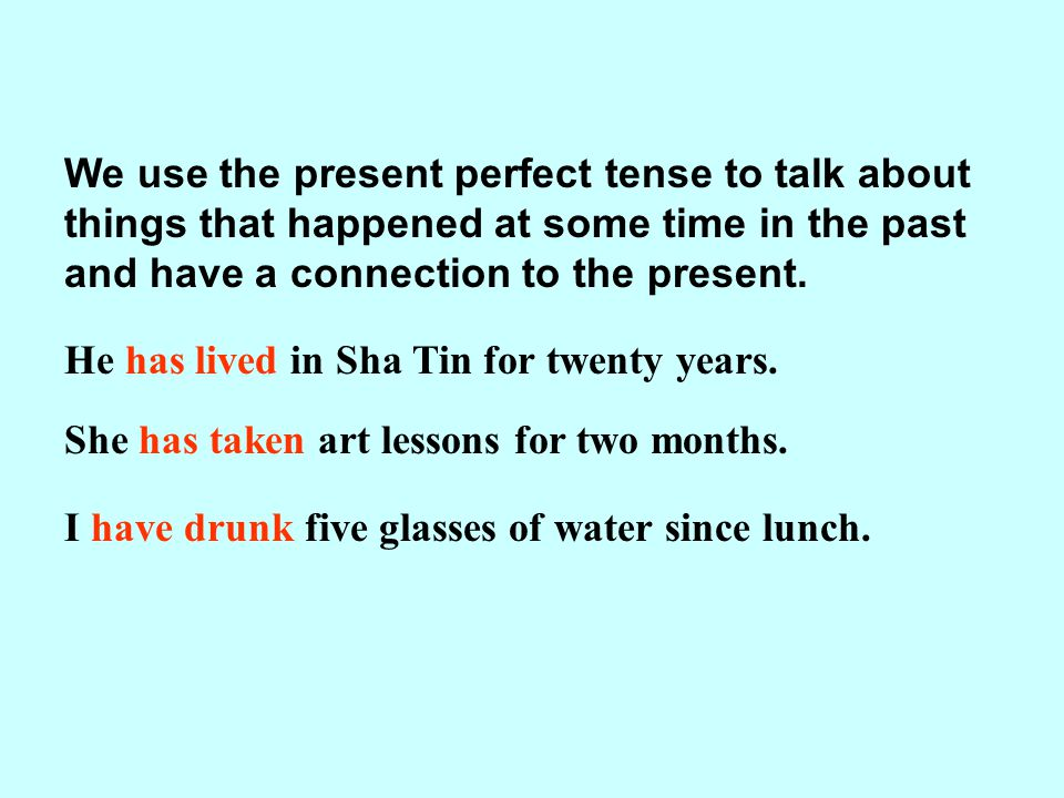We use the present perfect tense to talk about things that happened at some time in the past and have a connection to the present.