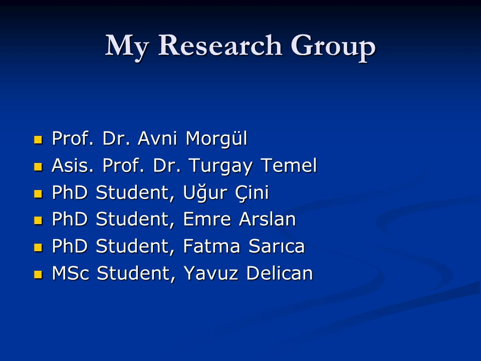 My Research Group Prof. Dr. Avni Morgül Asis. Prof. Dr. Turgay Temel