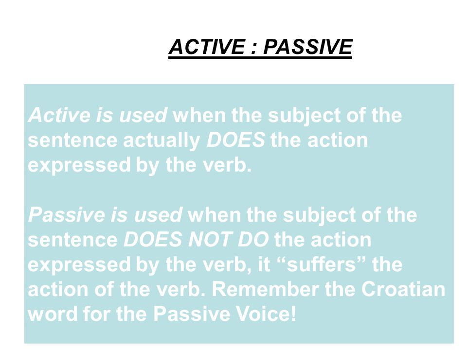ACTIVE : PASSIVE Active is used when the subject of the sentence actually DOES the action expressed by the verb.