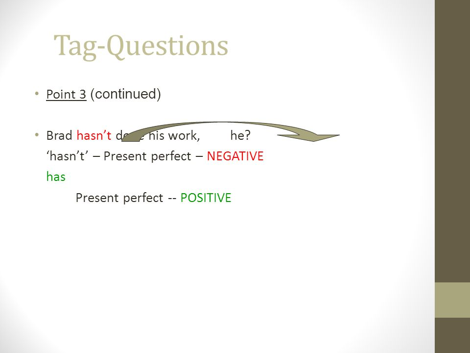 Tag-Questions Point 3 (continued) Brad hasn't done his work, he
