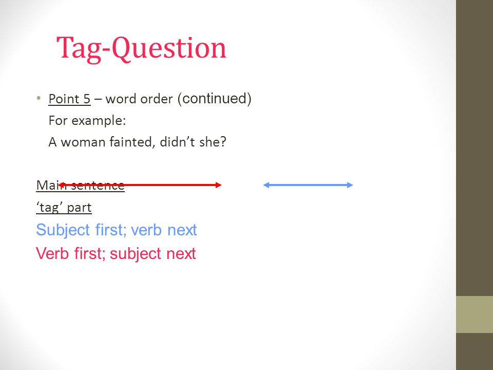 Tag-Question Subject first; verb next Verb first; subject next