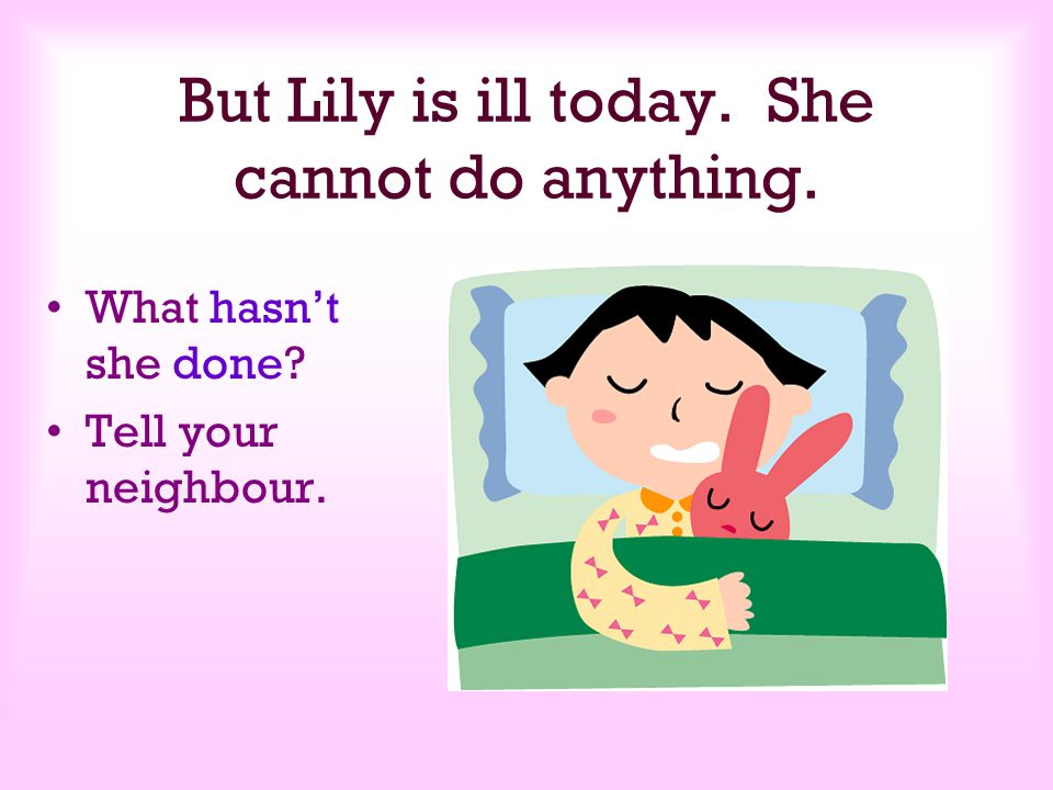 But Lily is ill today. She cannot do anything.