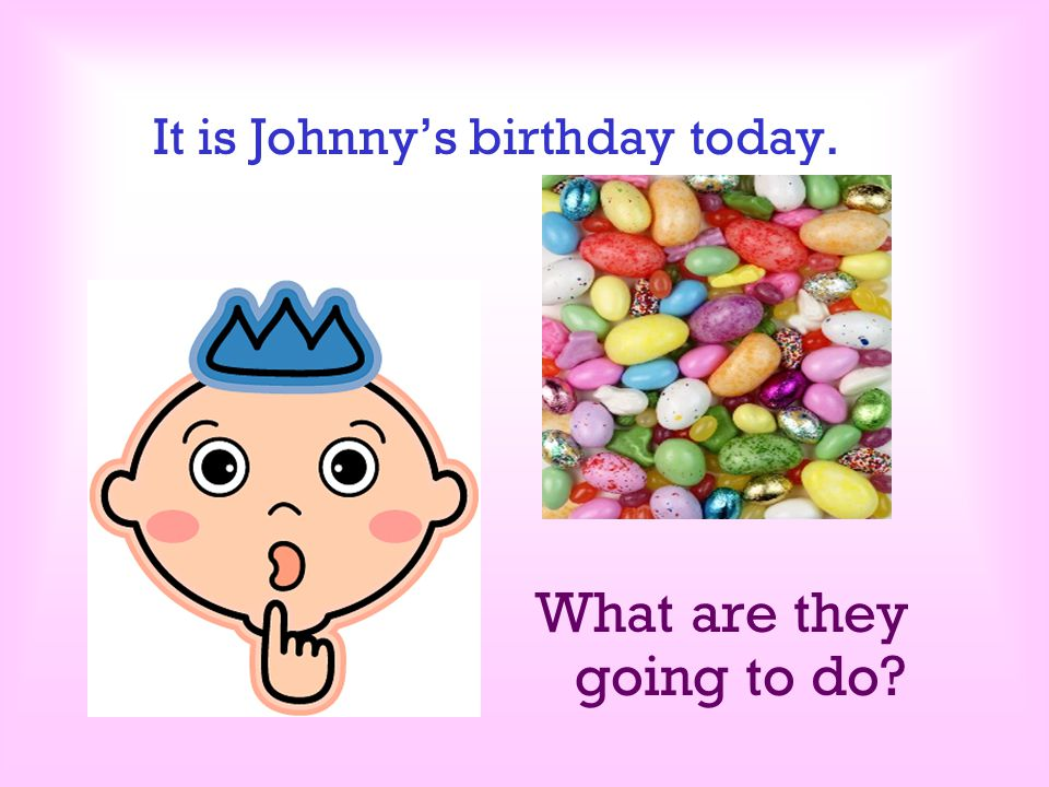 It is Johnny's birthday today.