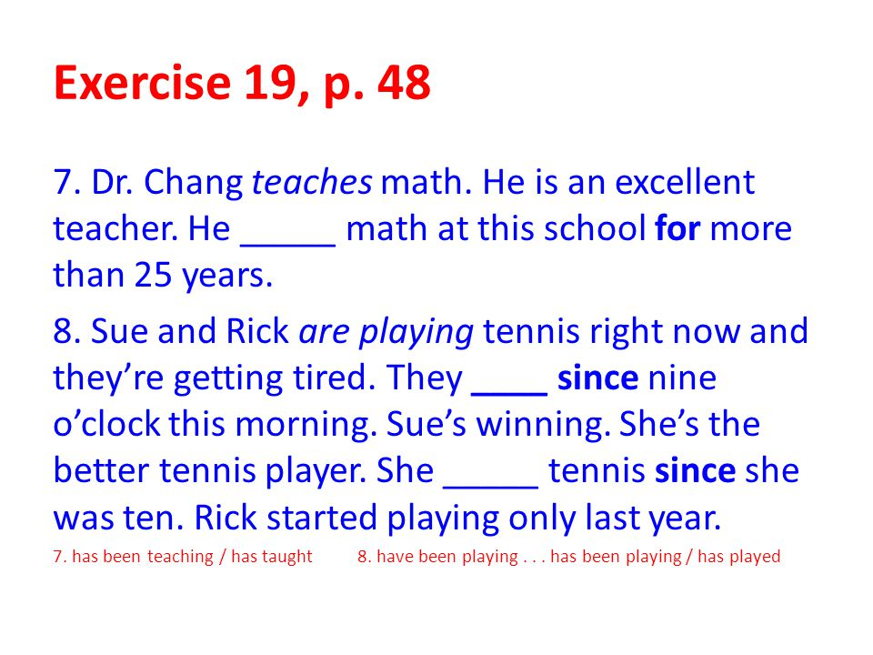 Exercise 19, p. 48 7. Dr. Chang teaches math. He is an excellent teacher. He _____ math at this school for more than 25 years.