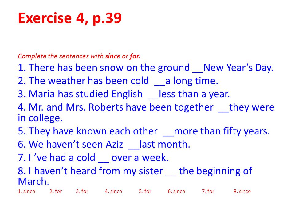 Exercise 4, p.39 Complete the sentences with since or for. 1. There has been snow on the ground __New Year's Day.