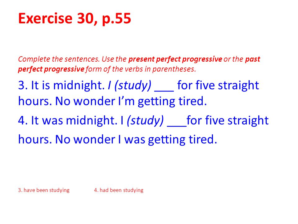Exercise 30, p.55 Complete the sentences. Use the present perfect progressive or the past perfect progressive form of the verbs in parentheses.