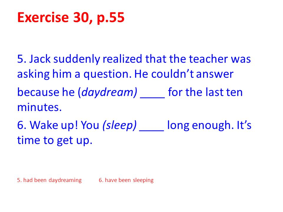 Exercise 30, p.55 5. Jack suddenly realized that the teacher was asking him a question. He couldn't answer.