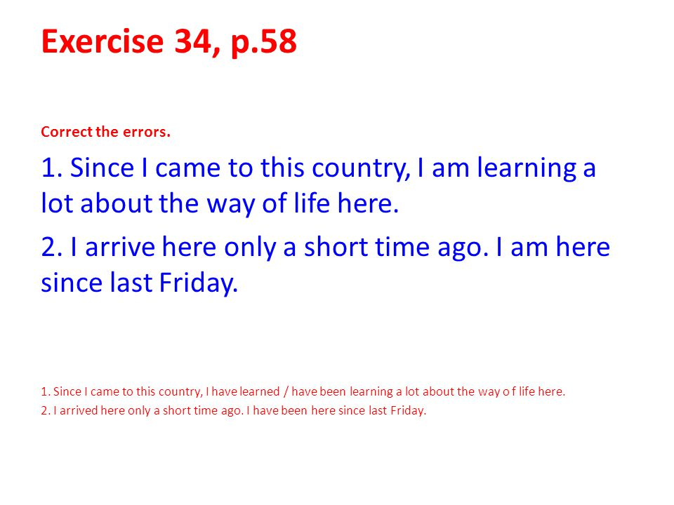 Exercise 34, p.58 Correct the errors. 1. Since I came to this country, I am learning a lot about the way of life here.