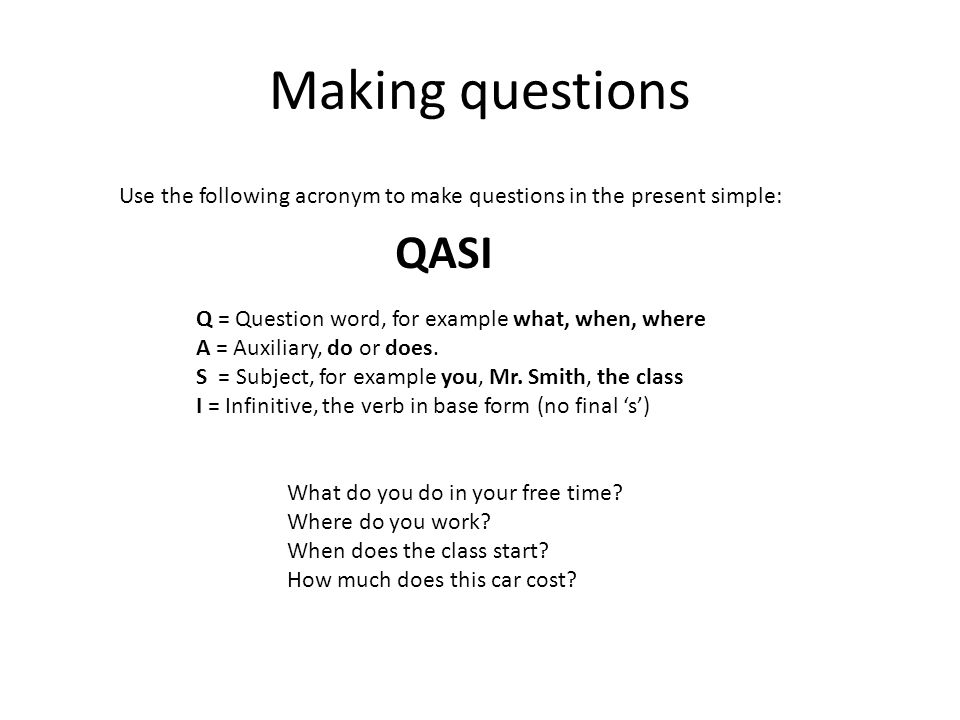 Making questions Use the following acronym to make questions in the present simple: QASI. Q = Question word, for example what, when, where.