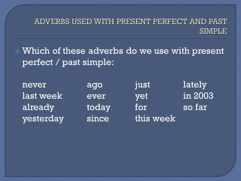 ADVERBS USED WITH PRESENT PERFECT AND PAST SIMPLE