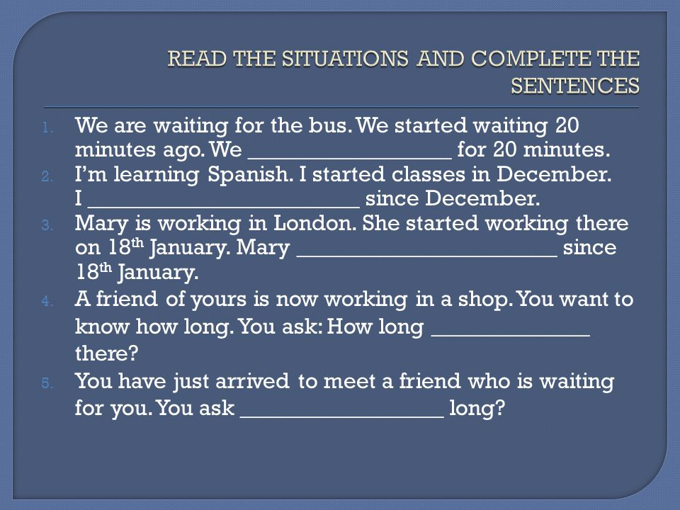 READ THE SITUATIONS AND COMPLETE THE SENTENCES