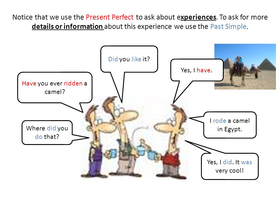 Notice that we use the Present Perfect to ask about experiences