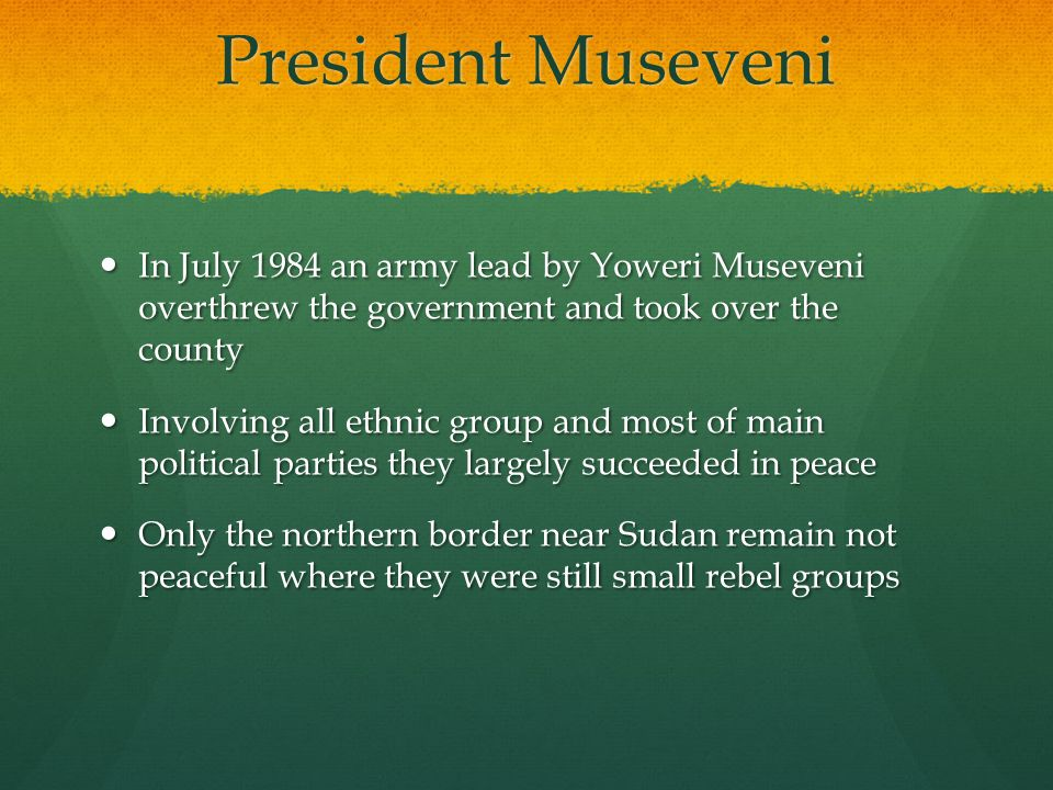 President Museveni In July 1984 an army lead by Yoweri Museveni overthrew the government and took over the county.
