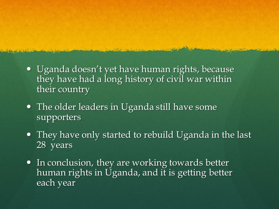 Uganda doesn't yet have human rights, because they have had a long history of civil war within their country