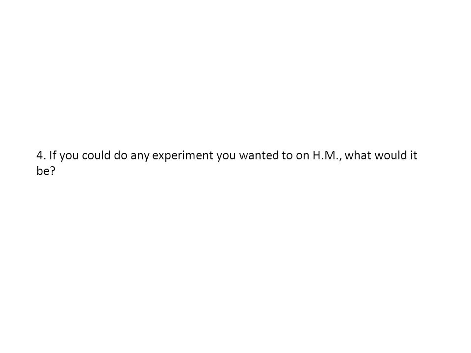 4. If you could do any experiment you wanted to on H. M