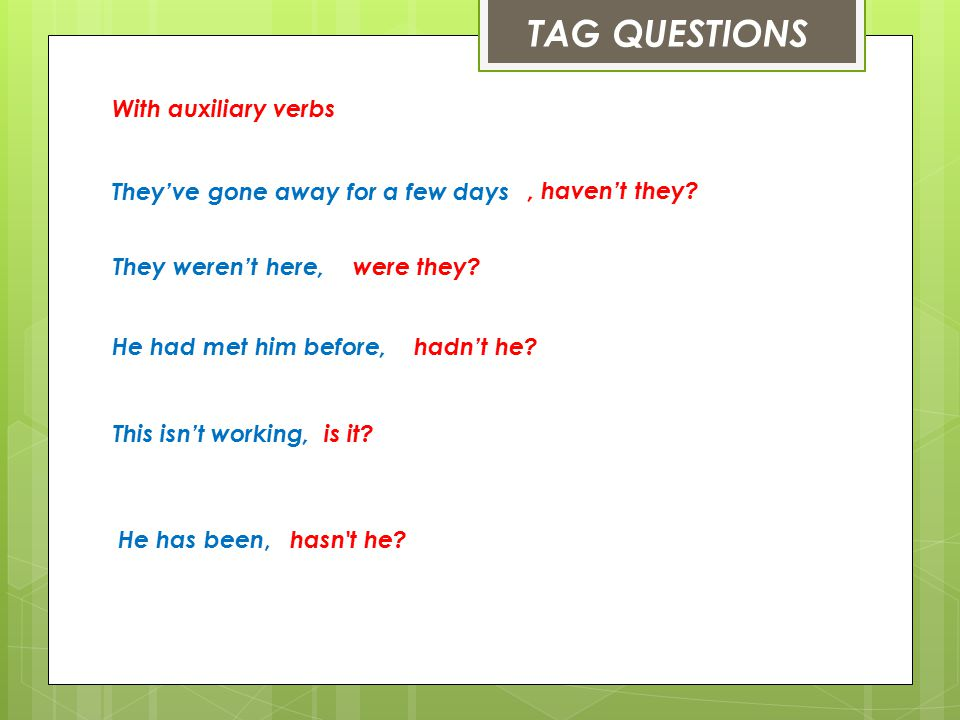TAG QUESTIONS With auxiliary verbs They've gone away for a few days
