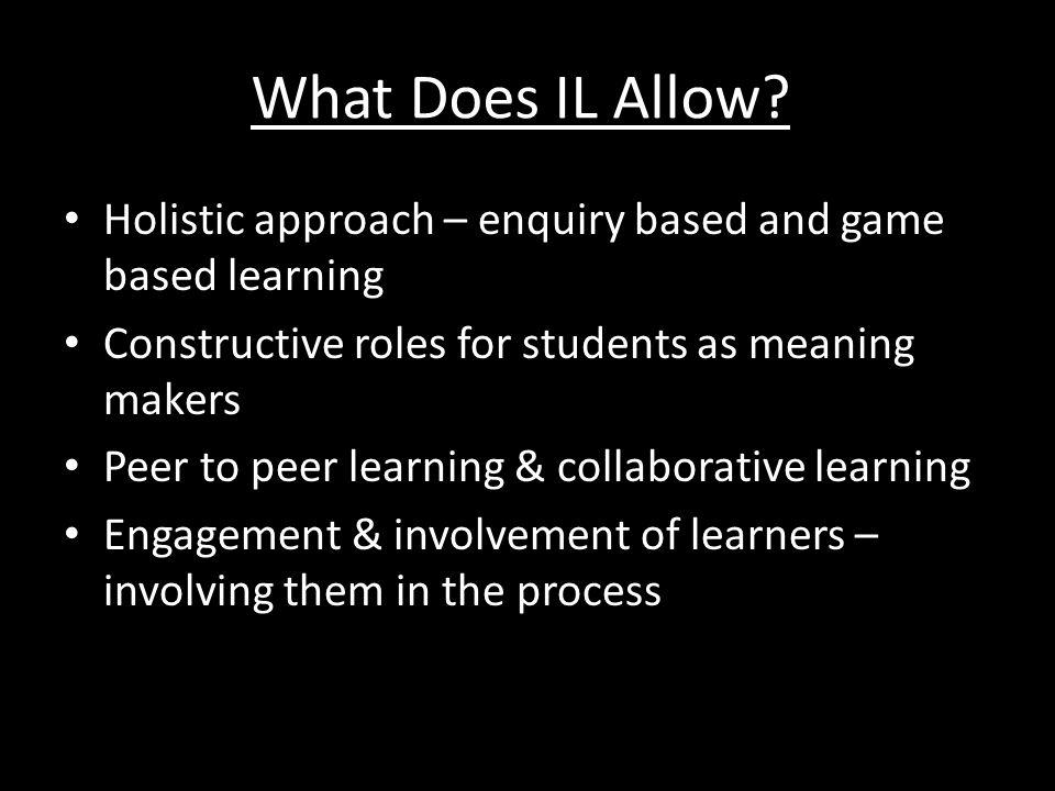 What Does IL Allow Holistic approach – enquiry based and game based learning. Constructive roles for students as meaning makers.