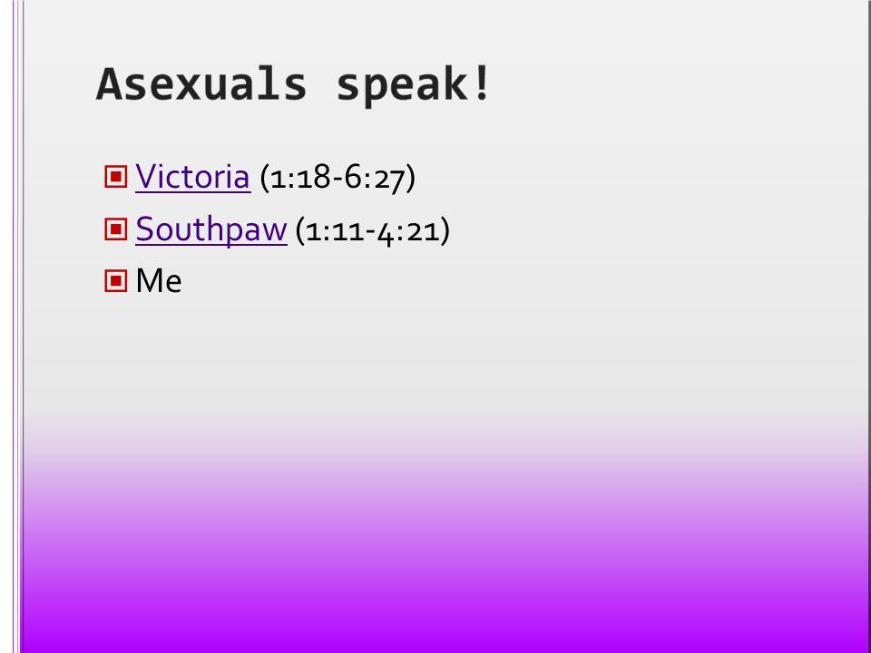 Asexuals speak! Victoria (1:18-6:27) Southpaw (1:11-4:21) Me