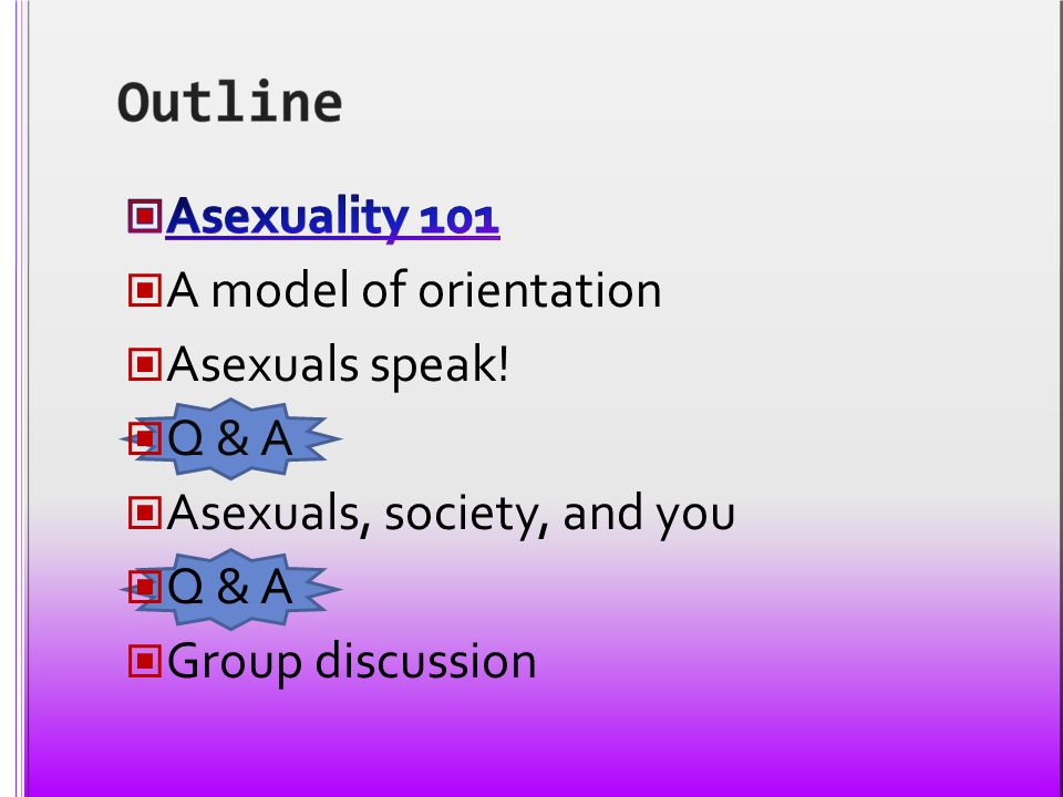 Outline Asexuality 101 A model of orientation Asexuals speak! Q & A