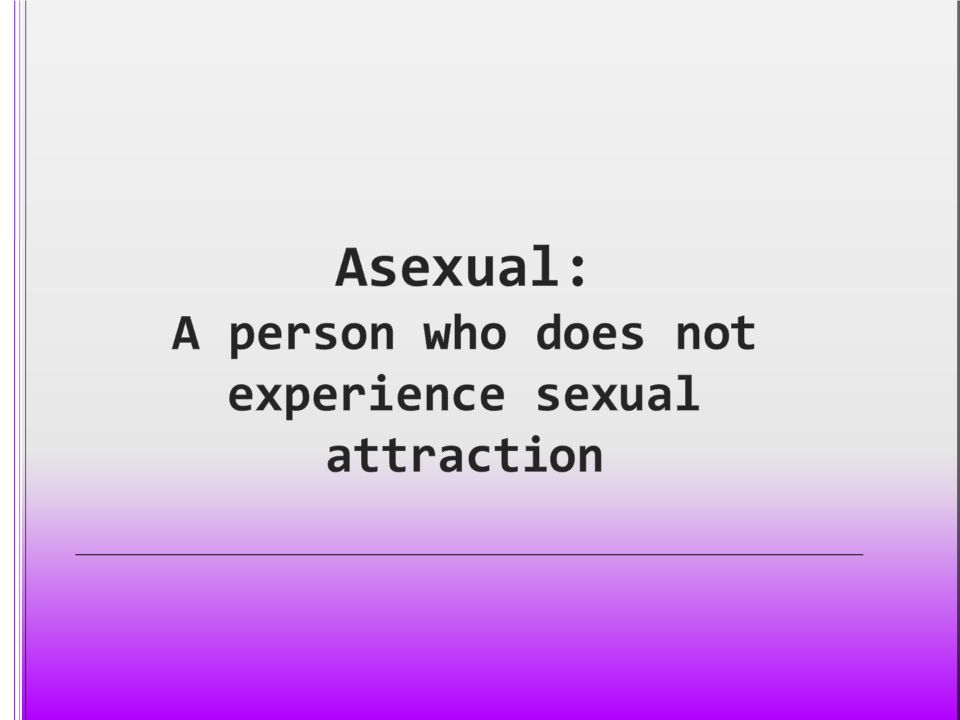 Asexual: A person who does not experience sexual attraction