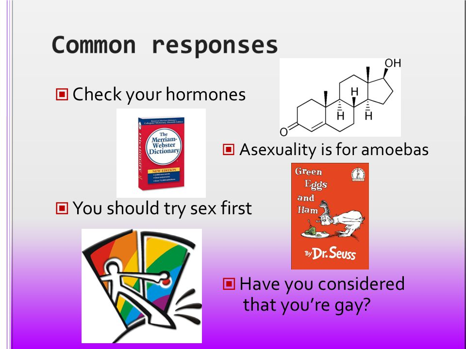 Common responses Check your hormones You should try sex first