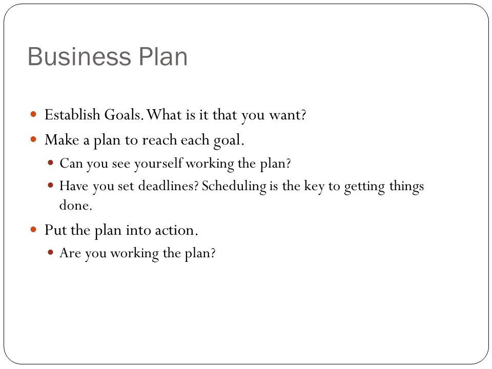 Business Plan Establish Goals. What is it that you want