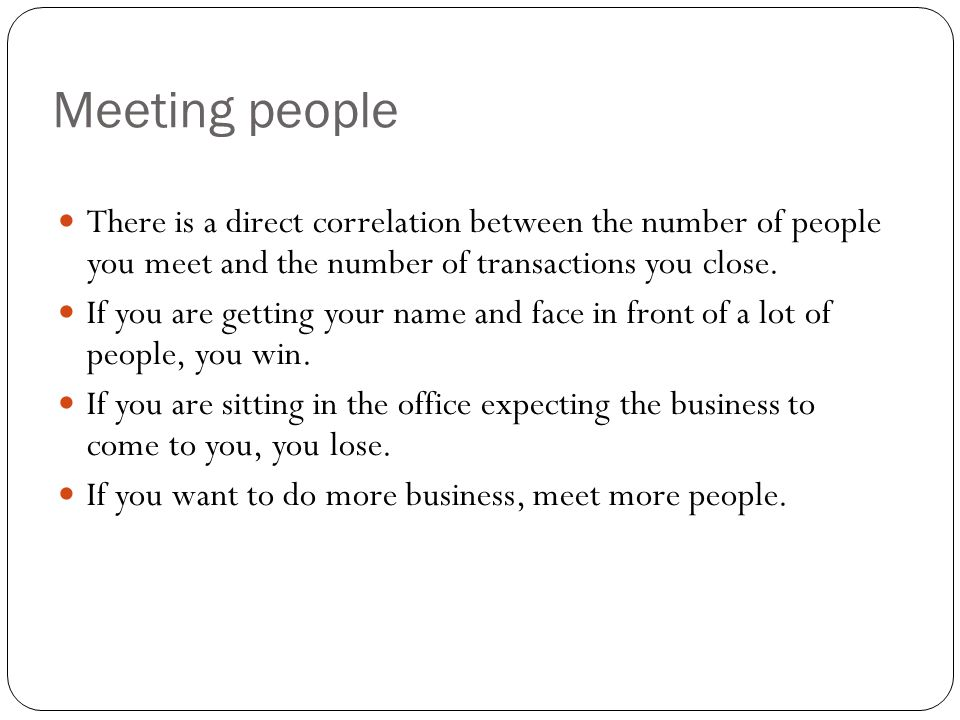 Meeting people There is a direct correlation between the number of people you meet and the number of transactions you close.