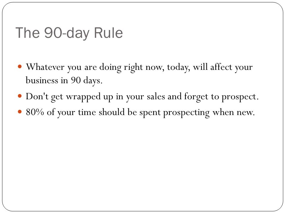 The 90-day Rule Whatever you are doing right now, today, will affect your business in 90 days.