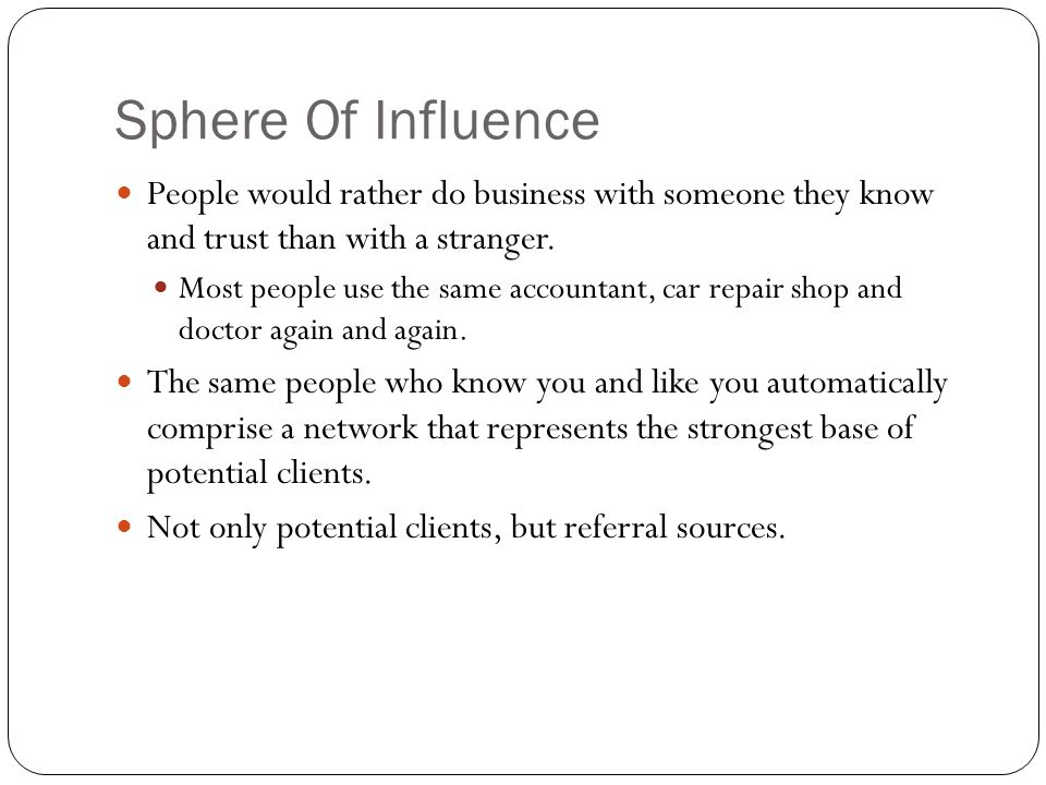 Sphere Of Influence People would rather do business with someone they know and trust than with a stranger.