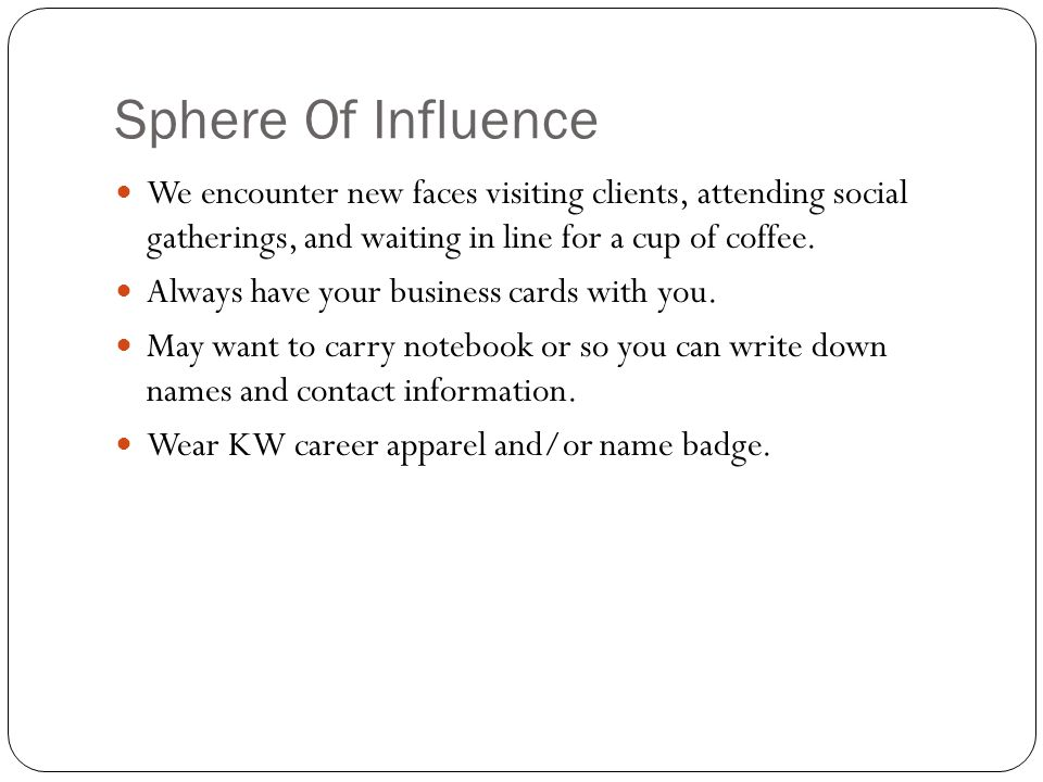 Sphere Of Influence We encounter new faces visiting clients, attending social gatherings, and waiting in line for a cup of coffee.