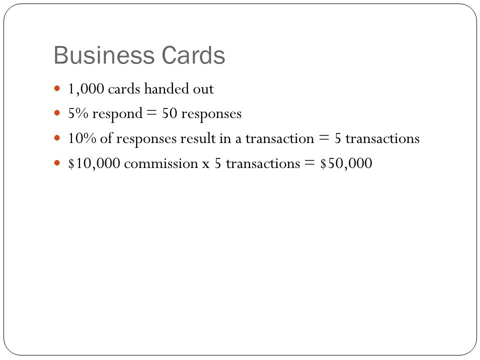 Business Cards 1,000 cards handed out 5% respond = 50 responses