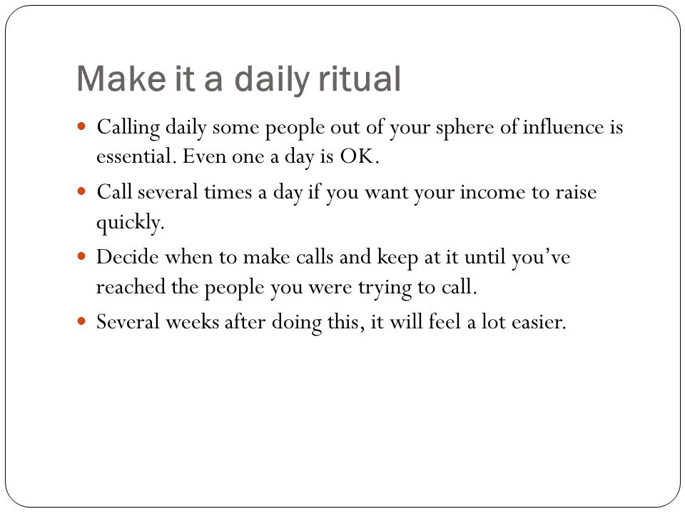 Make it a daily ritual Calling daily some people out of your sphere of influence is essential. Even one a day is OK.