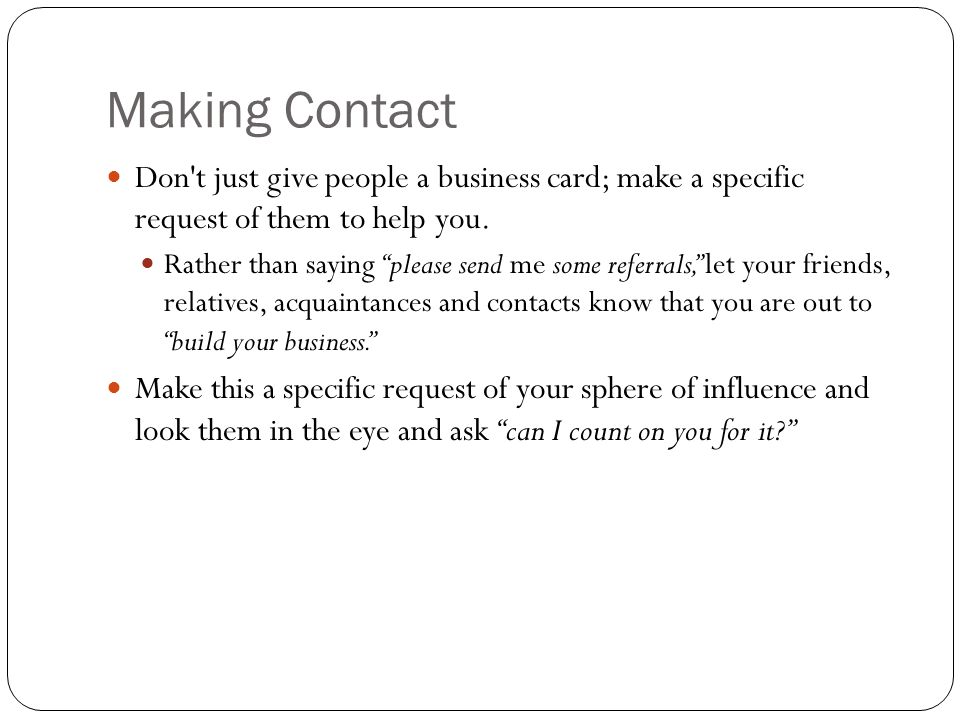 Making Contact Don t just give people a business card; make a specific request of them to help you.