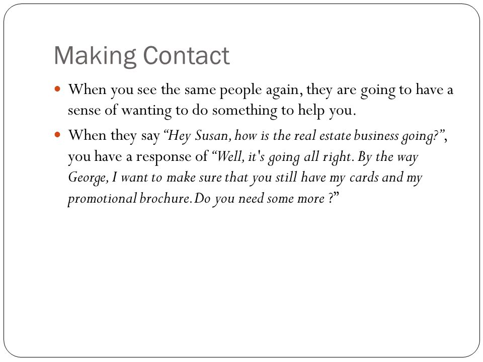 Making Contact When you see the same people again, they are going to have a sense of wanting to do something to help you.