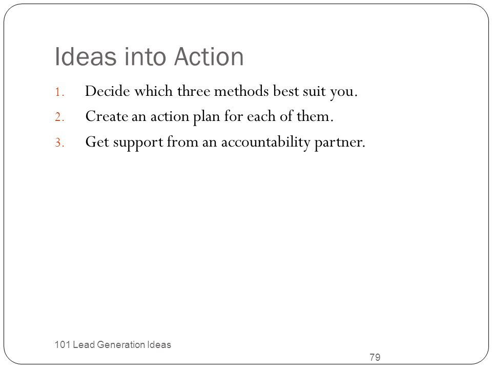 Ideas into Action Decide which three methods best suit you.
