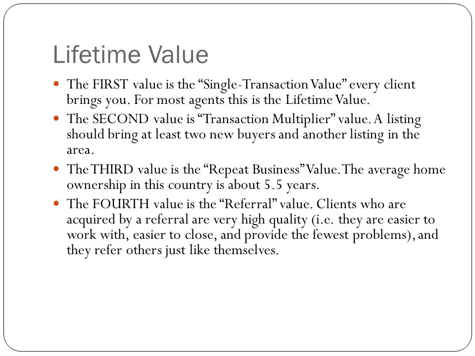 Lifetime Value The FIRST value is the Single-Transaction Value every client brings you. For most agents this is the Lifetime Value.