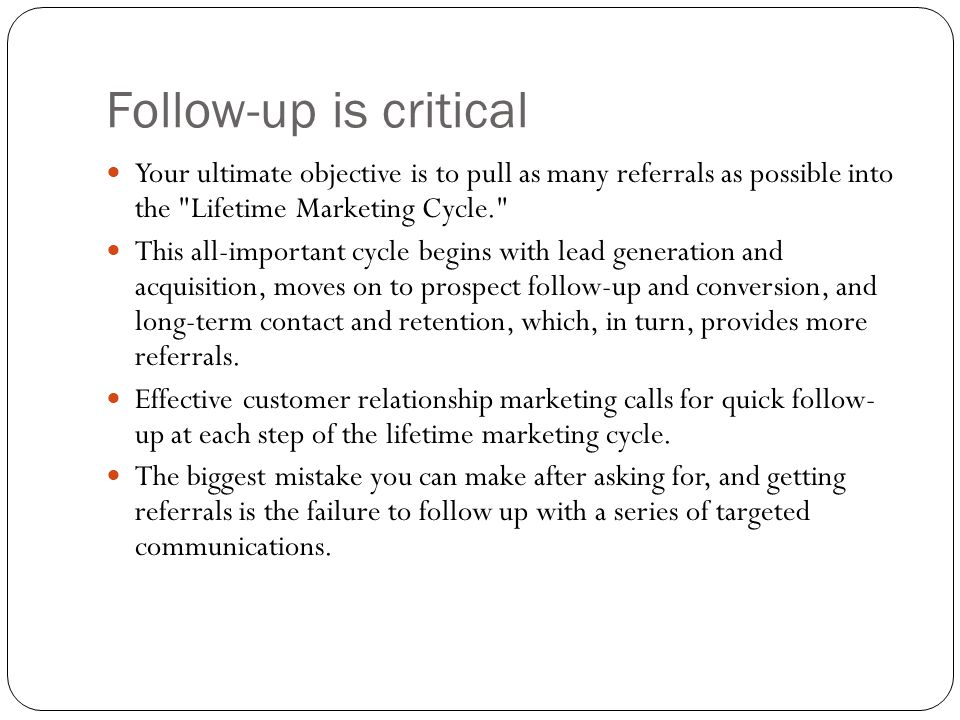 Follow-up is critical Your ultimate objective is to pull as many referrals as possible into the Lifetime Marketing Cycle.