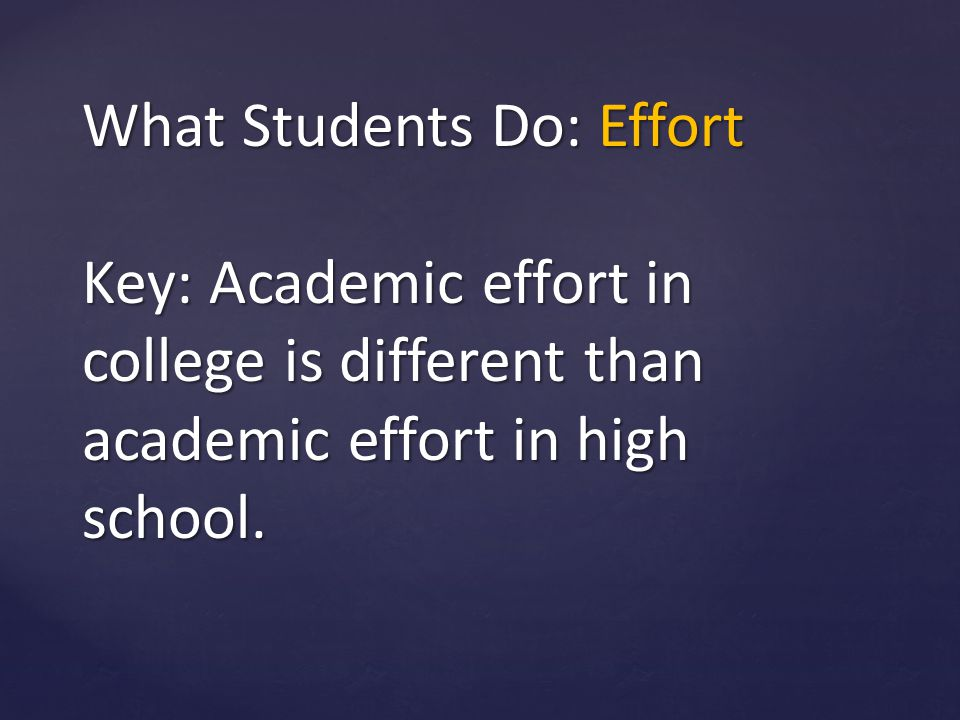 What Students Do: Effort Key: Academic effort in college is different than academic effort in high school.