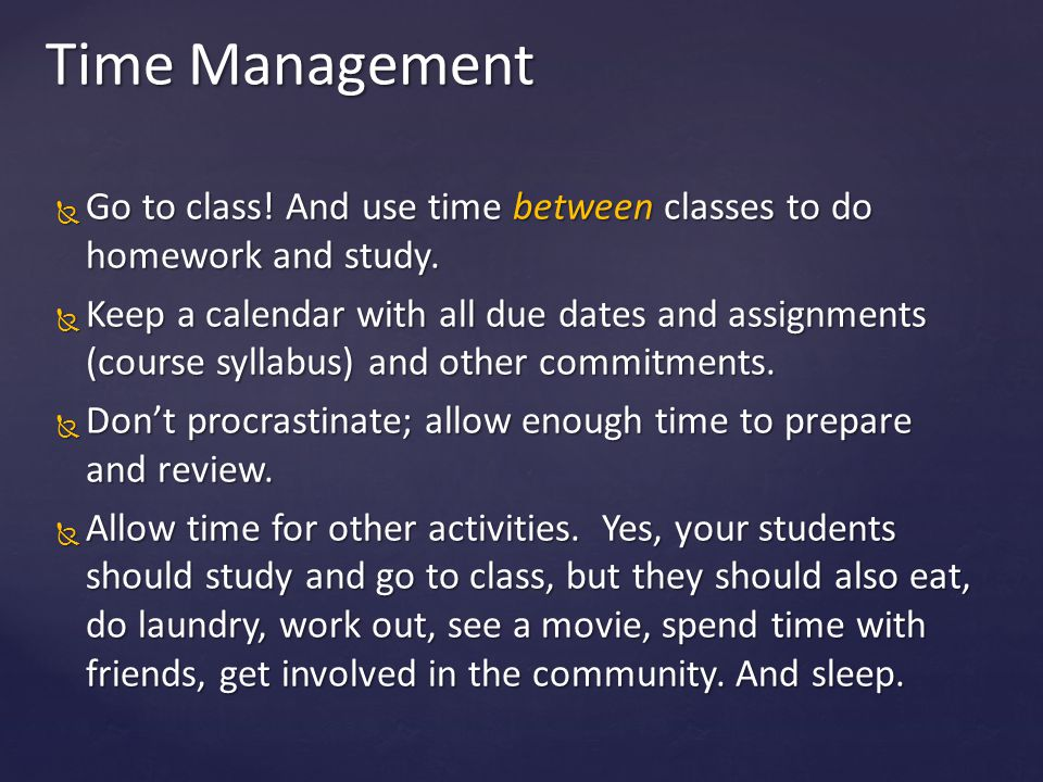 Time Management Go to class! And use time between classes to do homework and study.