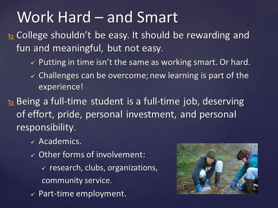Work Hard – and Smart College shouldn't be easy. It should be rewarding and fun and meaningful, but not easy.