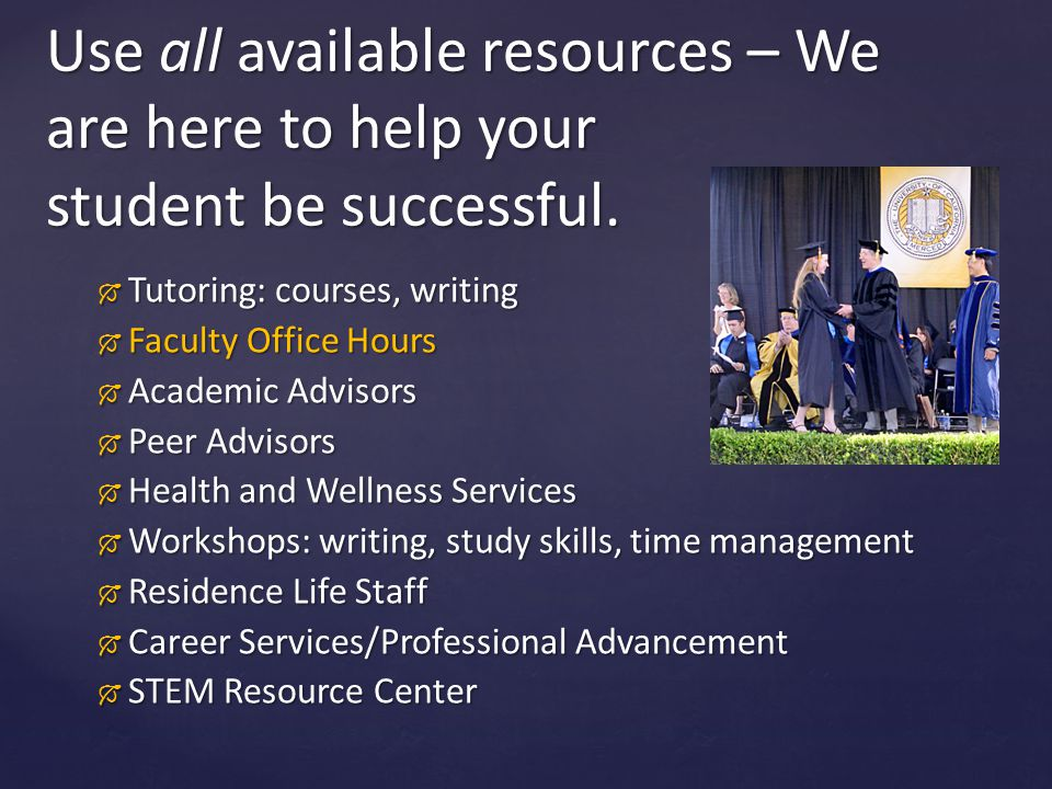 Use all available resources – We are here to help your student be successful.
